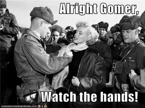 Alright Gomer, Watch the hands!