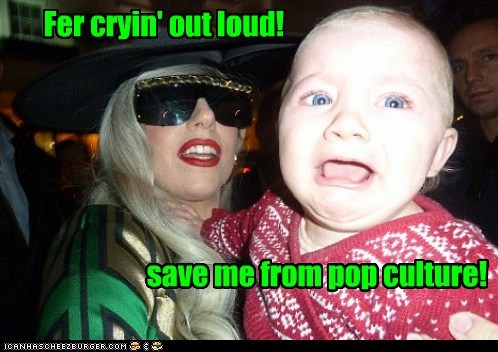 Fer cryin' out loud! save me from pop culture!