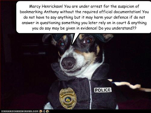 Marcy Henrickson! You are under arrest for the suspicion of bookmarking Anthony without the required official documentation! You do not have to say anything but it may harm your defence if do not answer in questioning something you later rely on in court & anything you do say may be given in evidence! Do you understand??