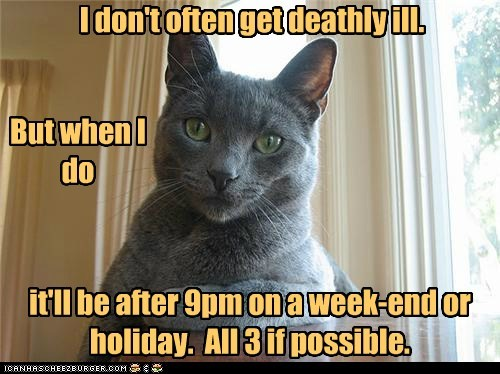 I don't often get deathly ill. But when I do it'll be after 9pm on a week-end or holiday. All 3 if possible.