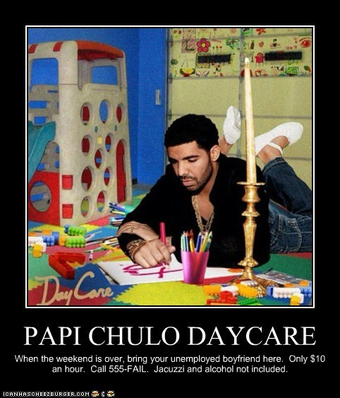 PAPI CHULO DAYCARE When the weekend is over, bring your unemployed boyfriend here. Only $10 an hour. Call 555-FAIL. Jacuzzi and alcohol not included.