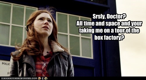 Srsly, Doctor? All time and space and your taking me on a tour of the box factory?