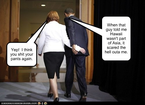 Yep! I think you shit your pants again. When that guy told me Hawaii wasn't part of Asia, it scared the hell outa me.