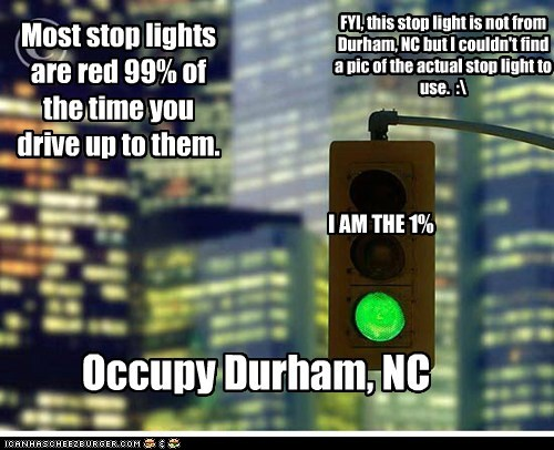 Most stop lights are red 99% of the time you drive up to them. I AM THE 1% Occupy Durham, NC FYI, this stop light is not from Durham, NC but I couldn't find a pic of the actual stop light to use. :