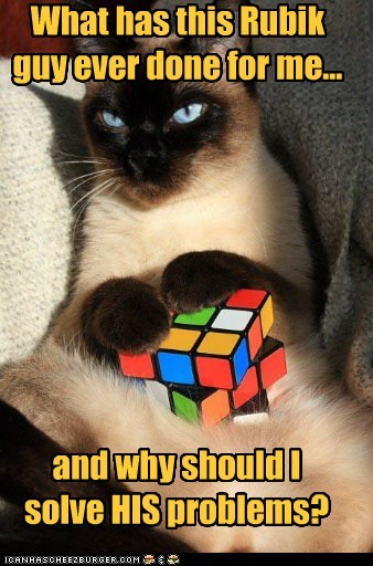 What has this Rubik guy ever done for me... and why should I solve HIS problems?