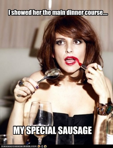 I showed her the main dinner course.... MY SPECIAL SAUSAGE