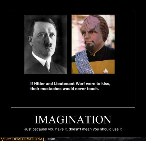 IMAGINATION Just because you have it, doesn't mean you should use it