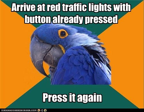 Arrive at red traffic lights with button already pressed Press it again