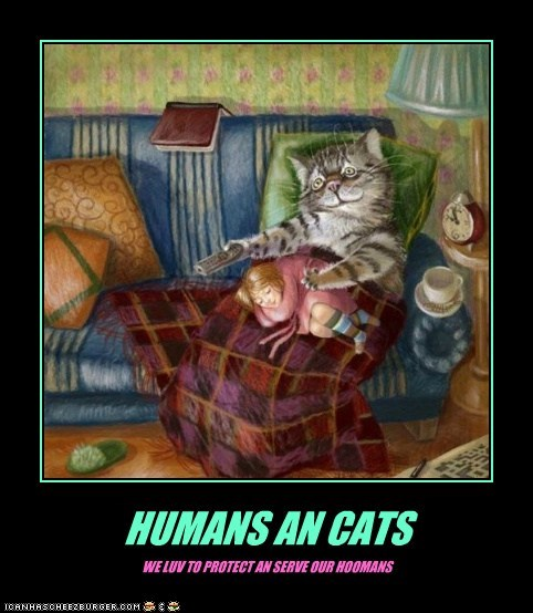 HUMANS AN CATS WE LUV TO PROTECT AN SERVE OUR HOOMANS