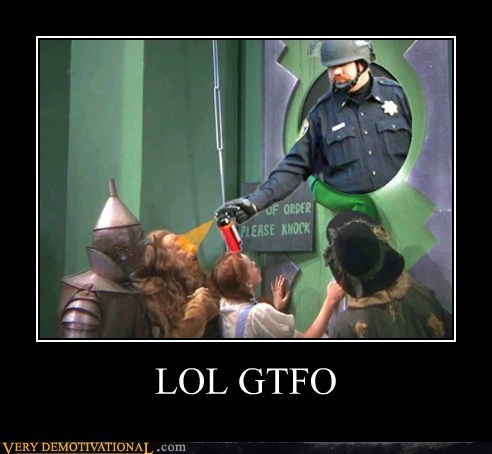 gtfo,hilarious,Pepper Spray Cop,wizard of oz