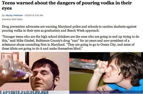 booze news,eyes,my eyes,really,stupid,underage drinking,vodka