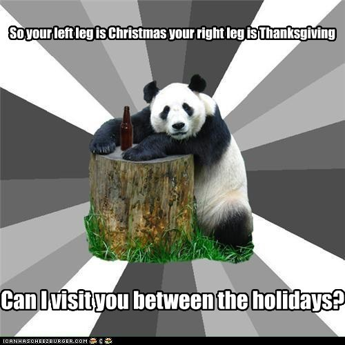 So your left leg is Christmas your right leg is Thanksgiving Can I visit you between the holidays?