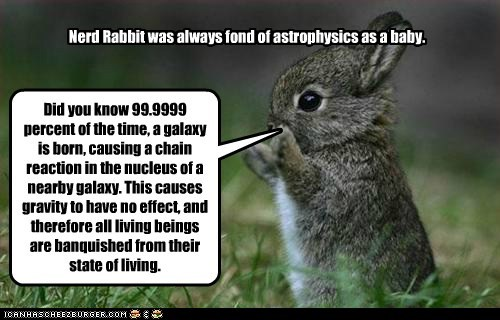 Nerd Rabbit was always fond of astrophysics as a baby. Did you know 99.9999 percent of the time, a galaxy is born, causing a chain reaction in the nucleus of a nearby galaxy. This causes gravity to have no effect, and therefore all living beings are banquished from their state of living.