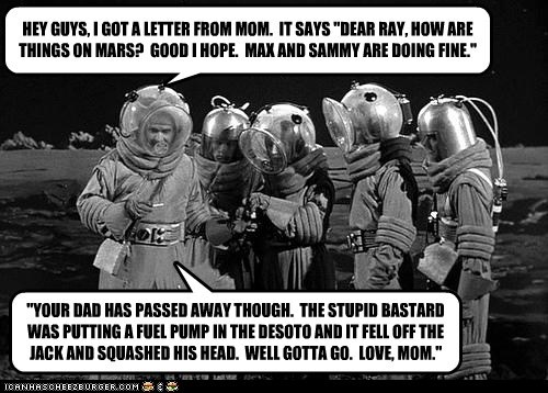 """HEY GUYS, I GOT A LETTER FROM MOM. IT SAYS """"DEAR RAY, HOW ARE THINGS ON MARS? GOOD I HOPE. MAX AND SAMMY ARE DOING FINE."""" """"YOUR DAD HAS PASSED AWAY THOUGH. THE STUPID BASTARD WAS PUTTING A FUEL PUMP IN THE DESOTO AND IT FELL OFF THE JACK AND SQUASHED HIS HEAD. WELL GOTTA GO. LOVE, MOM."""""""