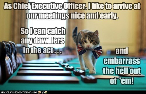 As Chief Executive Officer, I like to arrive at our meetings nice and early. and embarrass the hell out of 'em! So I can catch any dawdlers in the act . . .