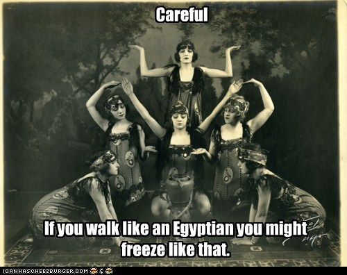 Careful If you walk like an Egyptian you might freeze like that.