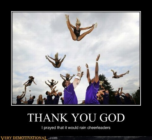 THANK YOU GOD I prayed that it would rain cheerleaders