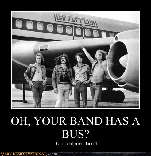 OH, YOUR BAND HAS A BUS? That's cool, mine doesn't