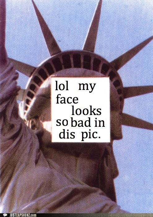 annoying facebook girl,annoying facebook girls,i look bad,lol,Statue of Liberty,text it,ugly