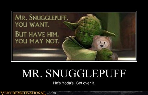 MR. SNUGGLEPUFF He's Yoda's. Get over it.