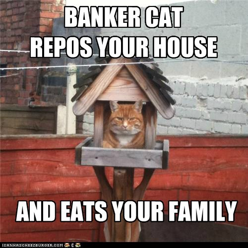 BANKER CAT REPOS YOUR HOUSE AND EATS YOUR FAMILY