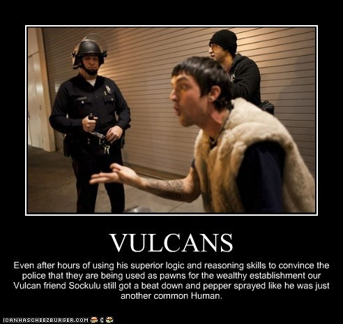 VULCANS Even after hours of using his superior logic and reasoning skills to convince the police that they are being used as pawns for the wealthy establishment our Vulcan friend Sockulu still got a beat down and pepper sprayed like he was just another common Human.