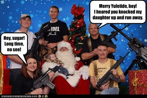 Merry Yuletide, boy! I heared you knocked my daughter up and run away. Hey, sugar! Long time, no see!