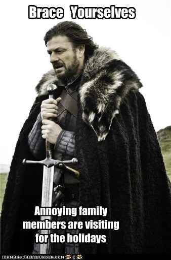 Brace Yourselves Annoying family members are visiting for the holidays