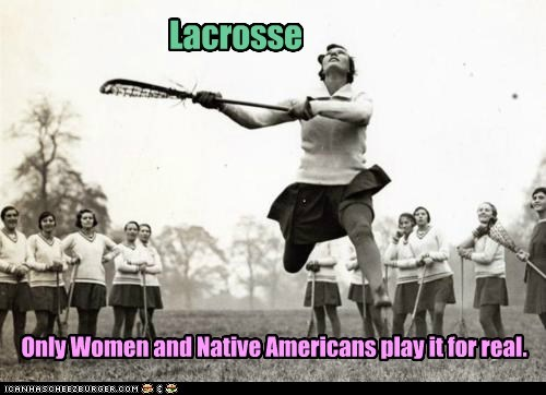 Lacrosse Only Women and Native Americans play it for real.