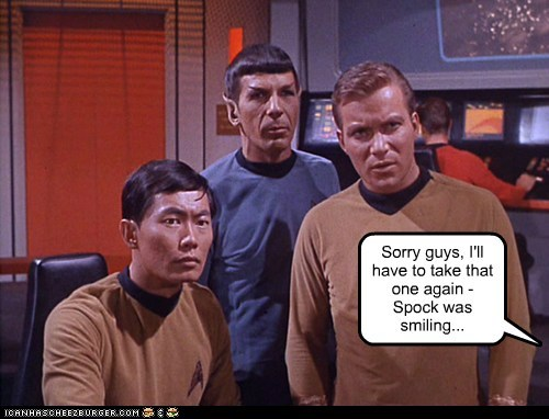 Sorry guys, I'll have to take that one again - Spock was smiling...
