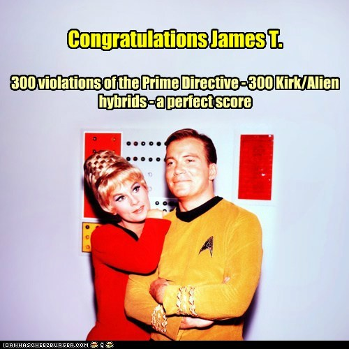 Congratulations James T. 300 violations of the Prime Directive - 300 Kirk/Alien hybrids - a perfect score