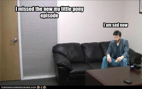 I missed the new my little pony episode I am sad now