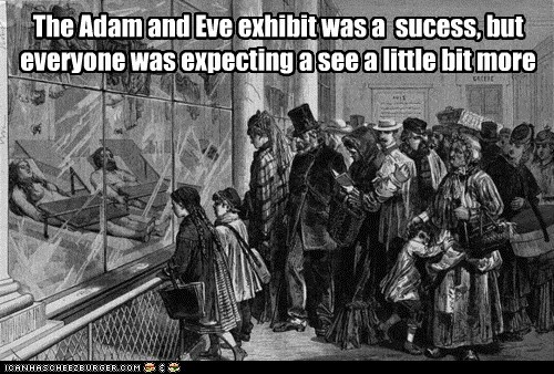 The Adam and Eve exhibit was a sucess, but everyone was expecting a see a little bit more