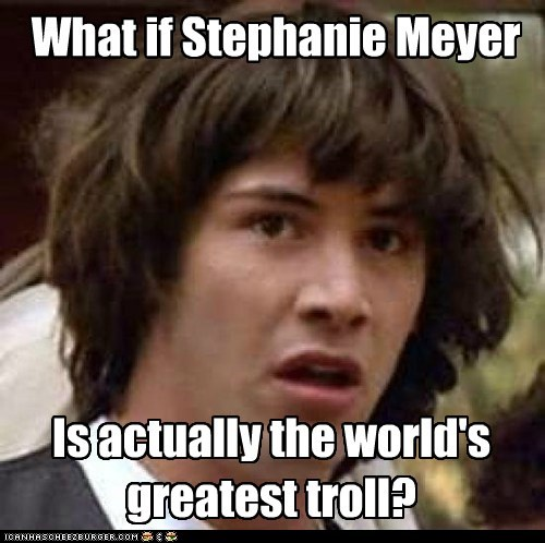What if Stephanie Meyer Is actually the world's greatest troll?