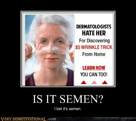 IS IT SEMEN? I bet it's semen.