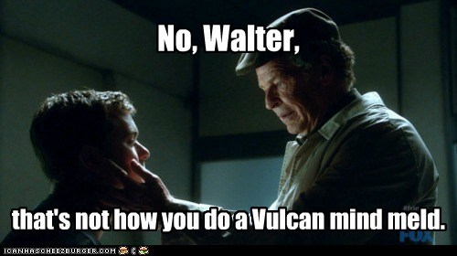 No, Walter, that's not how you do a Vulcan mind meld.