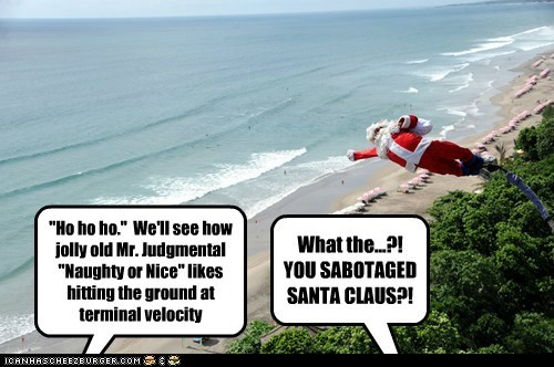 """""""Ho ho ho."""" We'll see how jolly old Mr. Judgmental """"Naughty or Nice"""" likes hitting the ground at terminal velocity What the...?! YOU SABOTAGED SANTA CLAUS?!"""