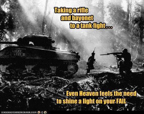 Taking a rifle and bayonet to a tank fight . . . Even Heaven feels the need to shine a light on your FAIL