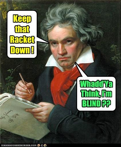Keep that Racket Down ! Whadd'Ya Think, I'm BLIND ??