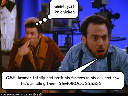 OMG! kramer totally had both his fingers in his ass and now he's smelling them, GGGRRROOOSSSSSS!!! mmm! just like chicken!
