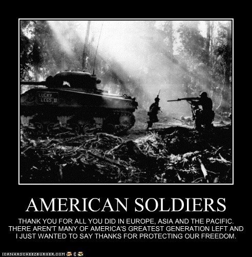AMERICAN SOLDIERS THANK YOU FOR ALL YOU DID IN EUROPE, ASIA AND THE PACIFIC. THERE AREN'T MANY OF AMERICA'S GREATEST GENERATION LEFT AND I JUST WANTED TO SAY THANKS FOR PROTECTING OUR FREEDOM.