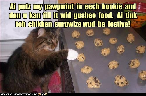 Ai putz my pawpwint in eech kookie and den u kan fill it wid gushee food. Ai tink teh chikken surpwize wud be festive!
