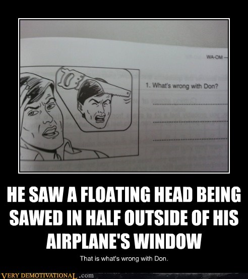 HE SAW A FLOATING HEAD BEING SAWED IN HALF OUTSIDE OF HIS AIRPLANE'S WINDOW That is what's wrong with Don.