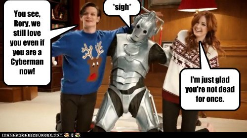 You see, Rory, we still love you even if you are a Cyberman now! I'm just glad you're not dead for once. *sigh*