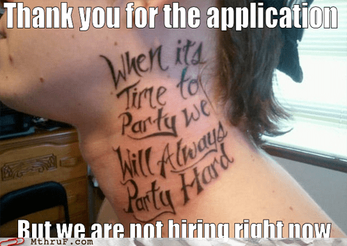 not hiring,party hard,tattoo failed,tattoos,too bad for you
