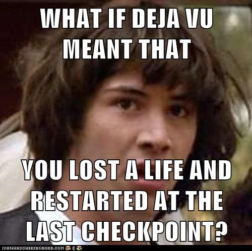 WHAT IF DEJA VU MEANT THAT YOU LOST A LIFE AND RESTARTED AT THE LAST CHECKPOINT?