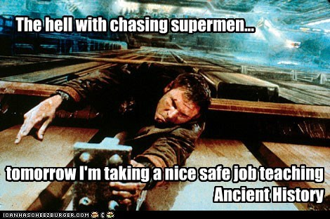 The hell with chasing supermen... tomorrow I'm taking a nice safe job teaching Ancient History