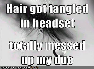 Hair got tangled in headset totally messed up my due
