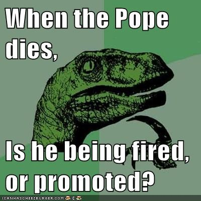 When the Pope dies, Is he being fired, or promoted?