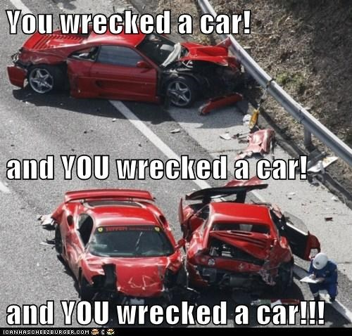 You wrecked a car! and YOU wrecked a car! and YOU wrecked a car!!!